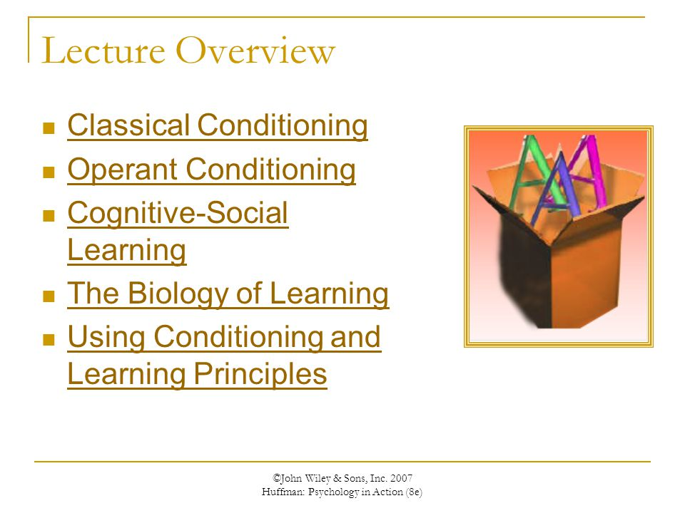 ©John Wiley & Sons, Inc. 2007 Huffman: Psychology in Action (8e) Lecture Overview Classical Conditioning Operant Conditioning Cognitive-Social Learnin