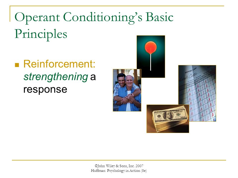 ©John Wiley & Sons, Inc. 2007 Huffman: Psychology in Action (8e) Operant Conditioning's Basic Principles Reinforcement: strengthening a response