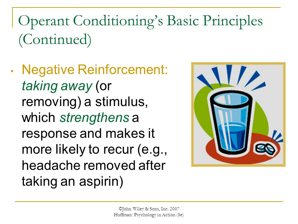 ©John Wiley & Sons, Inc. 2007 Huffman: Psychology in Action (8e) Operant Conditioning's Basic Principles (Continued) Negative Reinforcement: taking aw