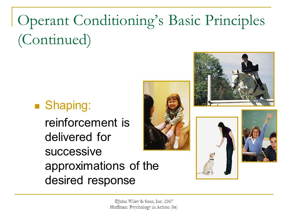 ©John Wiley & Sons, Inc. 2007 Huffman: Psychology in Action (8e) Operant Conditioning's Basic Principles (Continued) Shaping: reinforcement is deliver