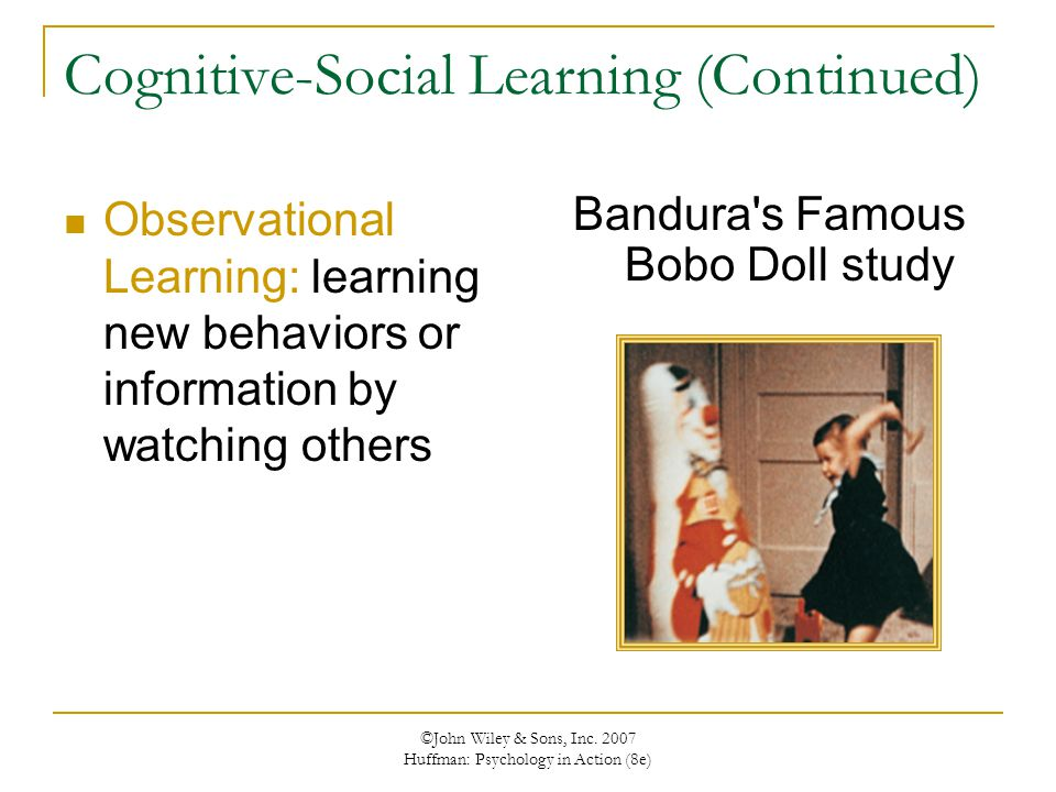 ©John Wiley & Sons, Inc. 2007 Huffman: Psychology in Action (8e) Cognitive-Social Learning (Continued) Observational Learning: learning new behaviors