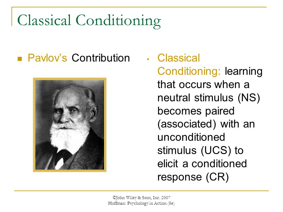 ©John Wiley & Sons, Inc. 2007 Huffman: Psychology in Action (8e) Classical Conditioning Pavlov's Contribution Classical Conditioning: learning that oc