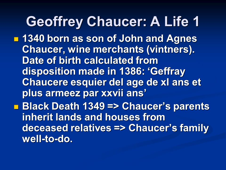 Geoffrey Chaucer: A Life 1 1340 born as son of John and Agnes Chaucer, wine merchants (vintners).