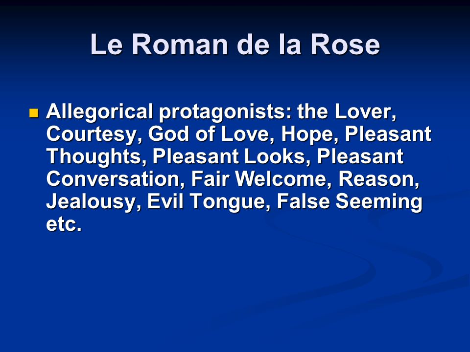 Le Roman de la Rose Allegorical protagonists: the Lover, Courtesy, God of Love, Hope, Pleasant Thoughts, Pleasant Looks, Pleasant Conversation, Fair Welcome, Reason, Jealousy, Evil Tongue, False Seeming etc.