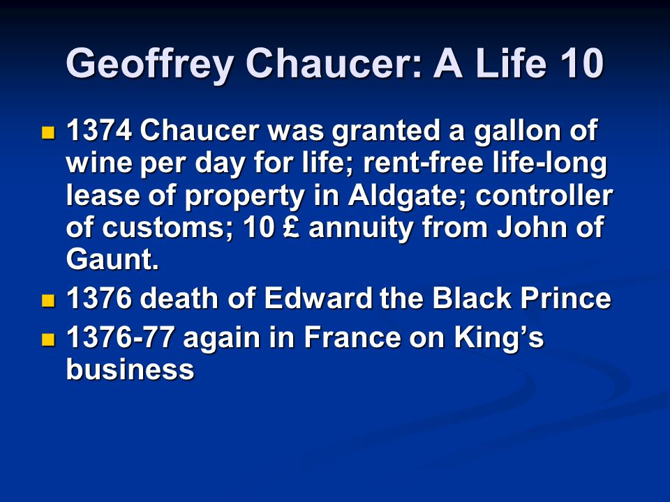 Geoffrey Chaucer: A Life 10 1374 Chaucer was granted a gallon of wine per day for life; rent-free life-long lease of property in Aldgate; controller of customs; 10 £ annuity from John of Gaunt.