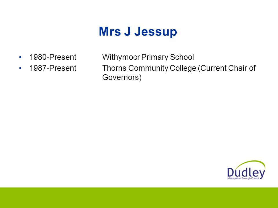 Mrs J Jessup 1980-PresentWithymoor Primary School 1987-PresentThorns Community College (Current Chair of Governors)