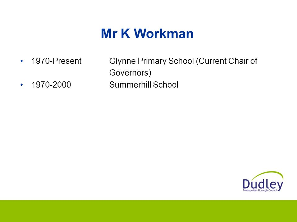 Mr K Workman 1970-PresentGlynne Primary School (Current Chair of Governors) 1970-2000Summerhill School