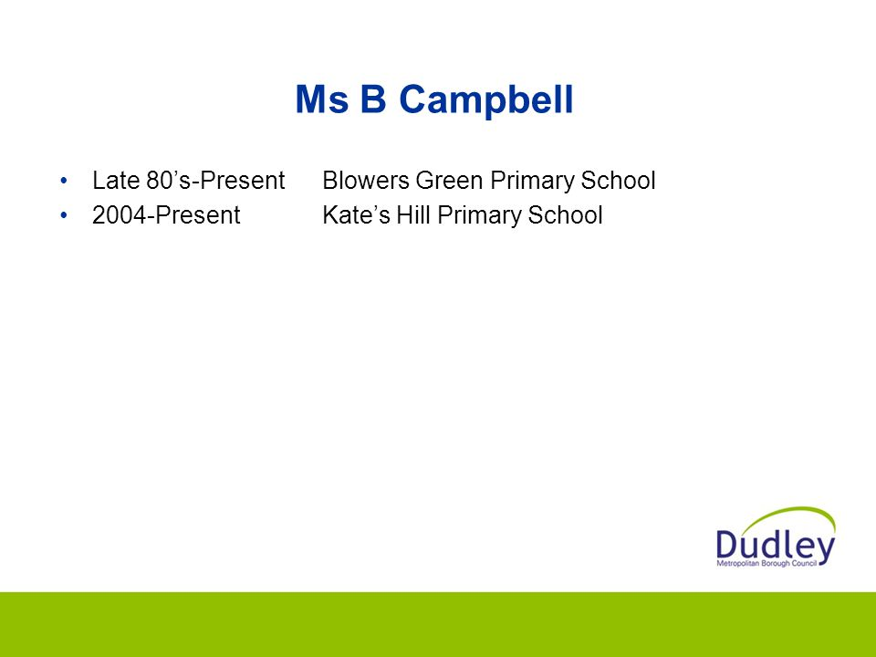 Ms B Campbell Late 80's-PresentBlowers Green Primary School 2004-PresentKate's Hill Primary School