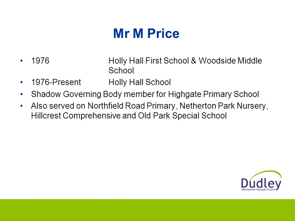 Mr M Price 1976Holly Hall First School & Woodside Middle School 1976-PresentHolly Hall School Shadow Governing Body member for Highgate Primary School Also served on Northfield Road Primary, Netherton Park Nursery, Hillcrest Comprehensive and Old Park Special School