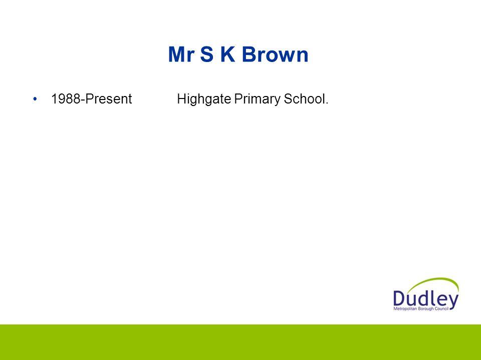 Mr S K Brown 1988-PresentHighgate Primary School.