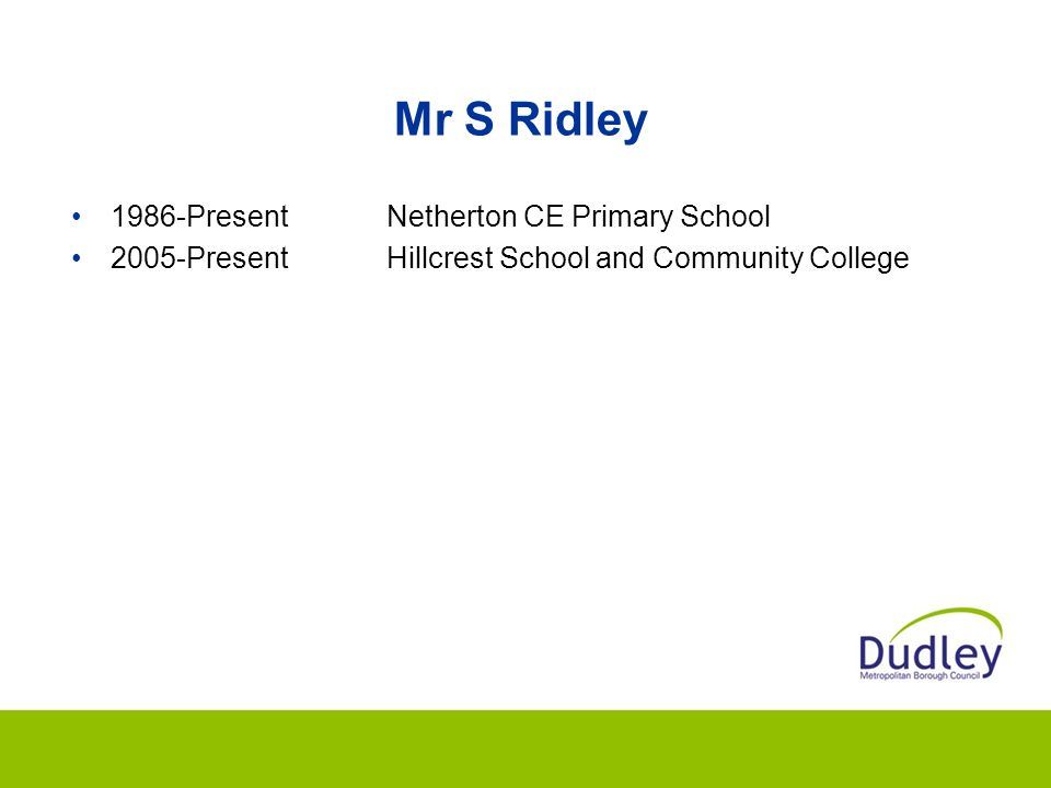 Mr S Ridley 1986-PresentNetherton CE Primary School 2005-PresentHillcrest School and Community College