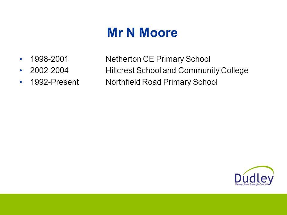 Mr N Moore 1998-2001Netherton CE Primary School 2002-2004Hillcrest School and Community College 1992-PresentNorthfield Road Primary School