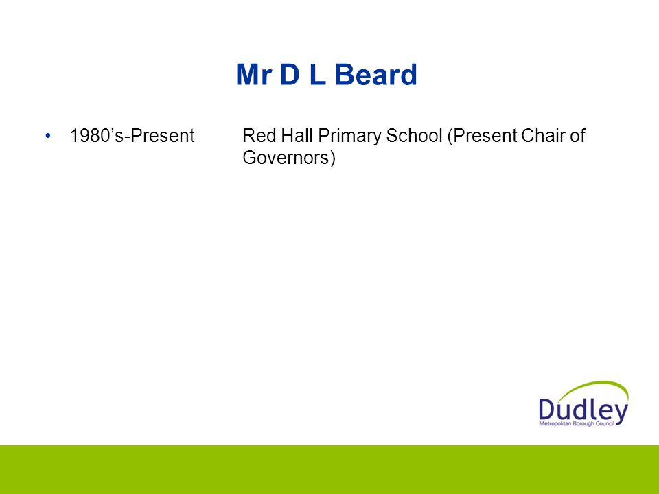 Mr D L Beard 1980's-PresentRed Hall Primary School (Present Chair of Governors)