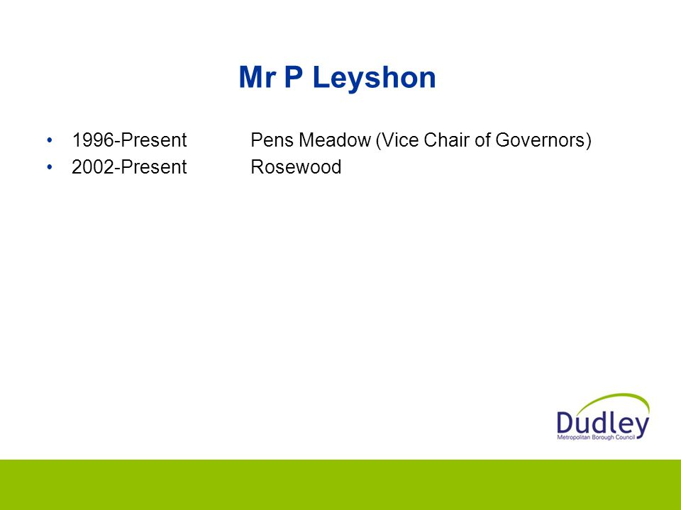 Mr P Leyshon 1996-PresentPens Meadow (Vice Chair of Governors) 2002-PresentRosewood