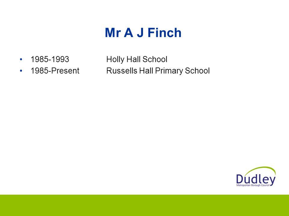 Mr A J Finch 1985-1993Holly Hall School 1985-PresentRussells Hall Primary School