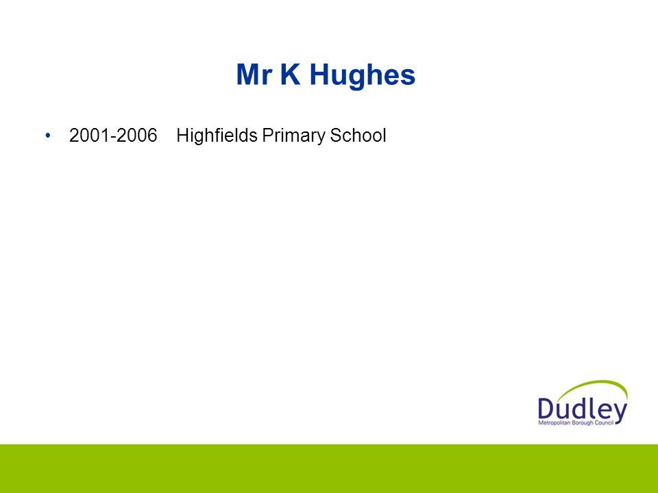 Mr K Hughes 2001-2006Highfields Primary School