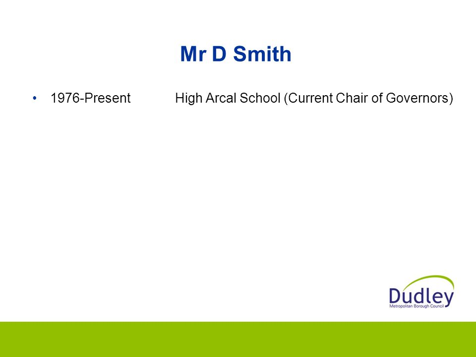 Mr D Smith 1976-PresentHigh Arcal School (Current Chair of Governors)