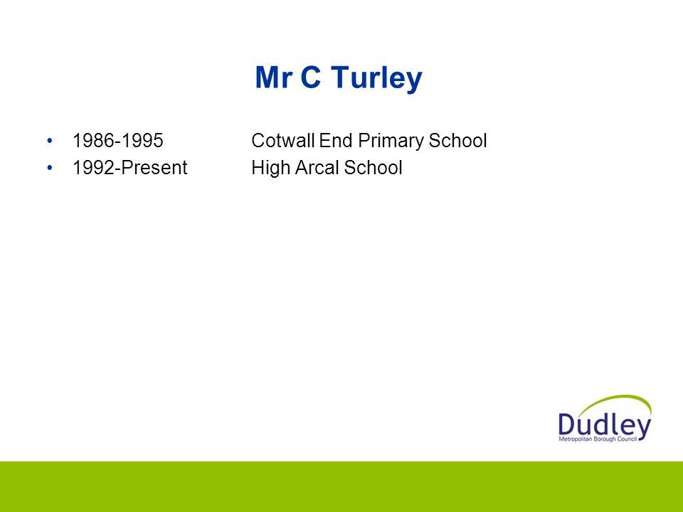 Mr C Turley 1986-1995Cotwall End Primary School 1992-PresentHigh Arcal School