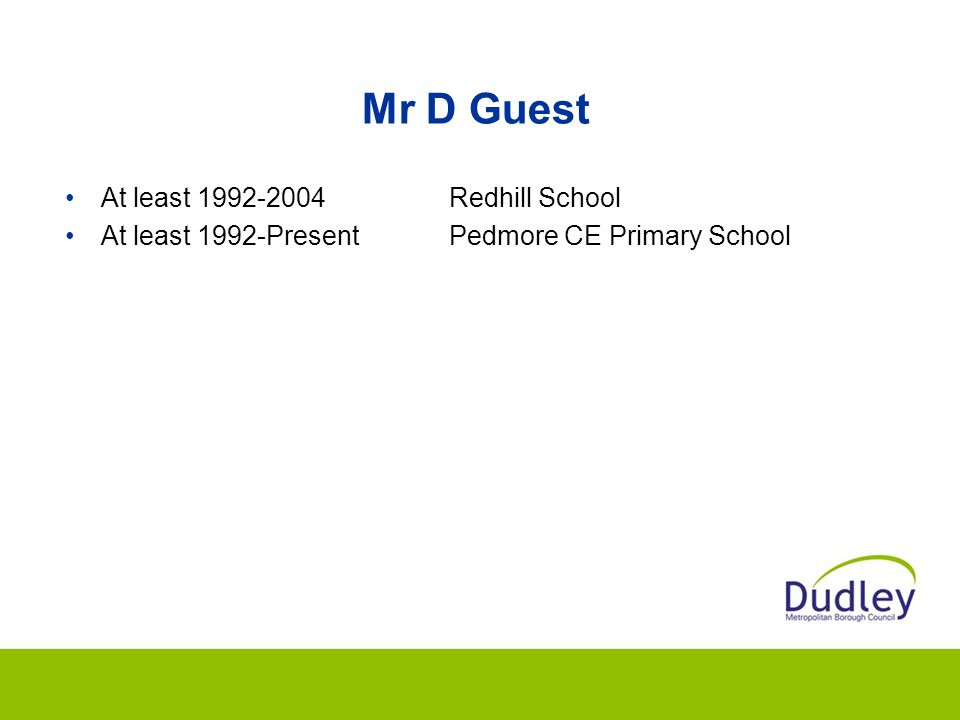 Mr D Guest At least 1992-2004Redhill School At least 1992-PresentPedmore CE Primary School