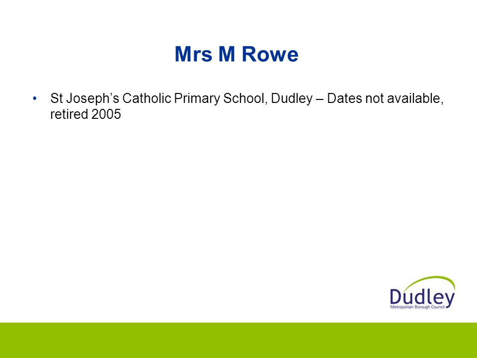 Mrs M Rowe St Joseph's Catholic Primary School, Dudley – Dates not available, retired 2005