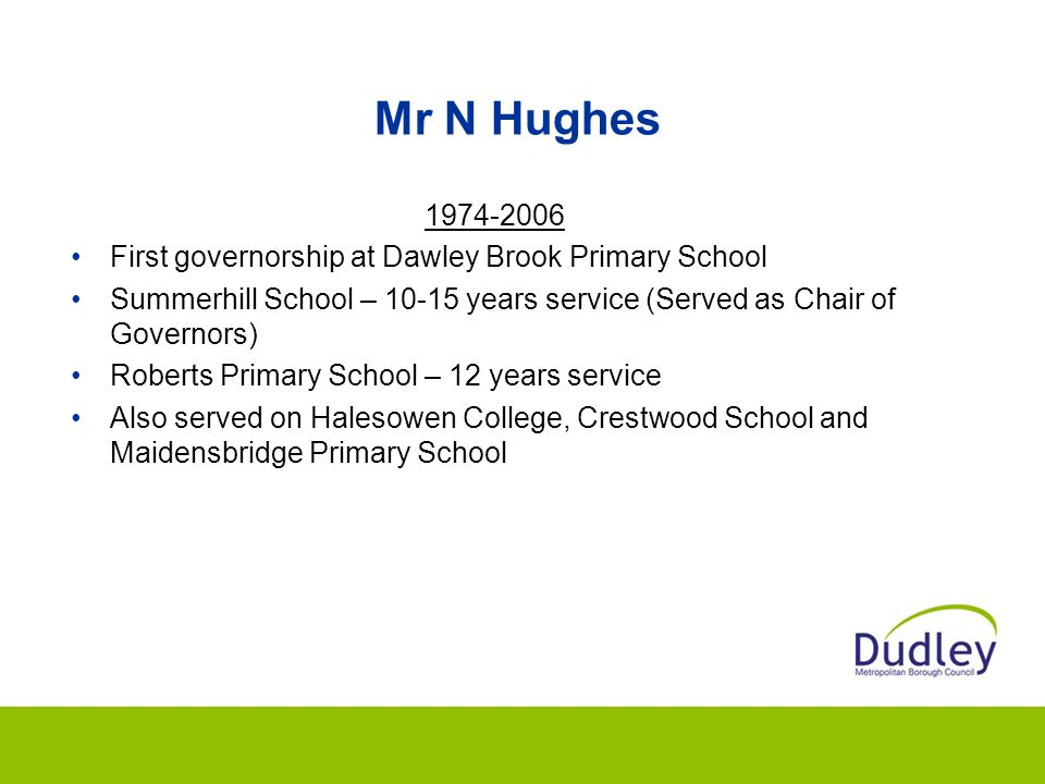 Mr N Hughes 1974-2006 First governorship at Dawley Brook Primary School Summerhill School – 10-15 years service (Served as Chair of Governors) Roberts Primary School – 12 years service Also served on Halesowen College, Crestwood School and Maidensbridge Primary School