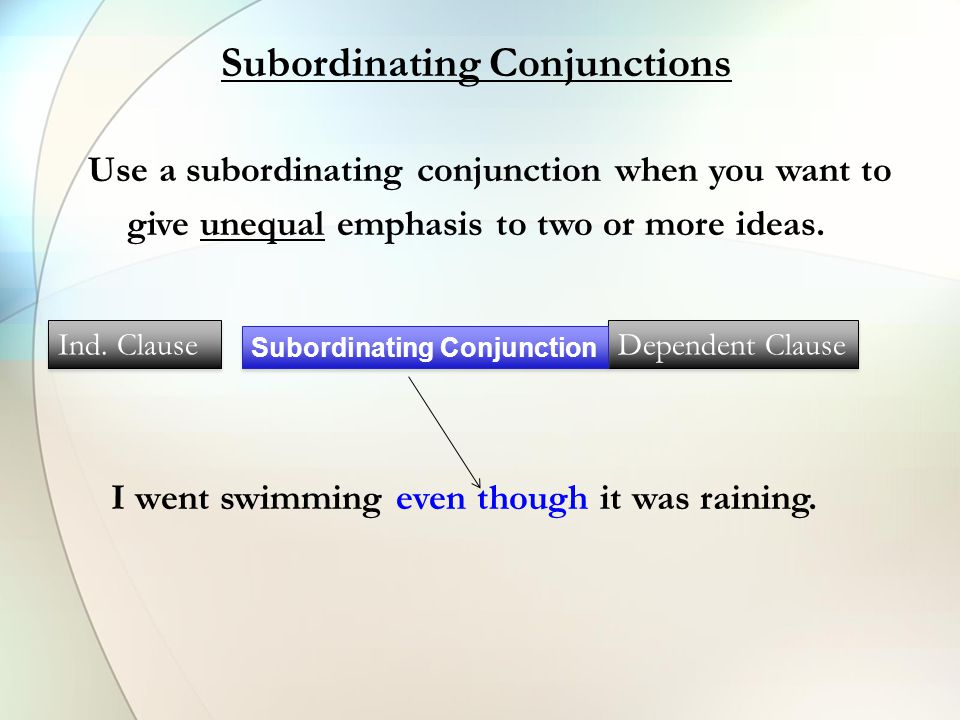 Use a subordinating conjunction when you want to give unequal emphasis to two or more ideas. Subordinating Conjunctions Ind. Clause Dependent Clause S