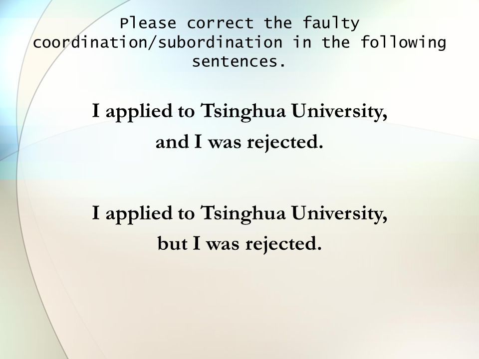 Please correct the faulty coordination/subordination in the following sentences. I applied to Tsinghua University, and I was rejected. I applied to Ts