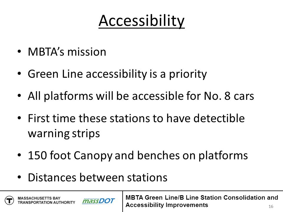Accessibility MBTA's mission Green Line accessibility is a priority All platforms will be accessible for No. 8 cars First time these stations to have