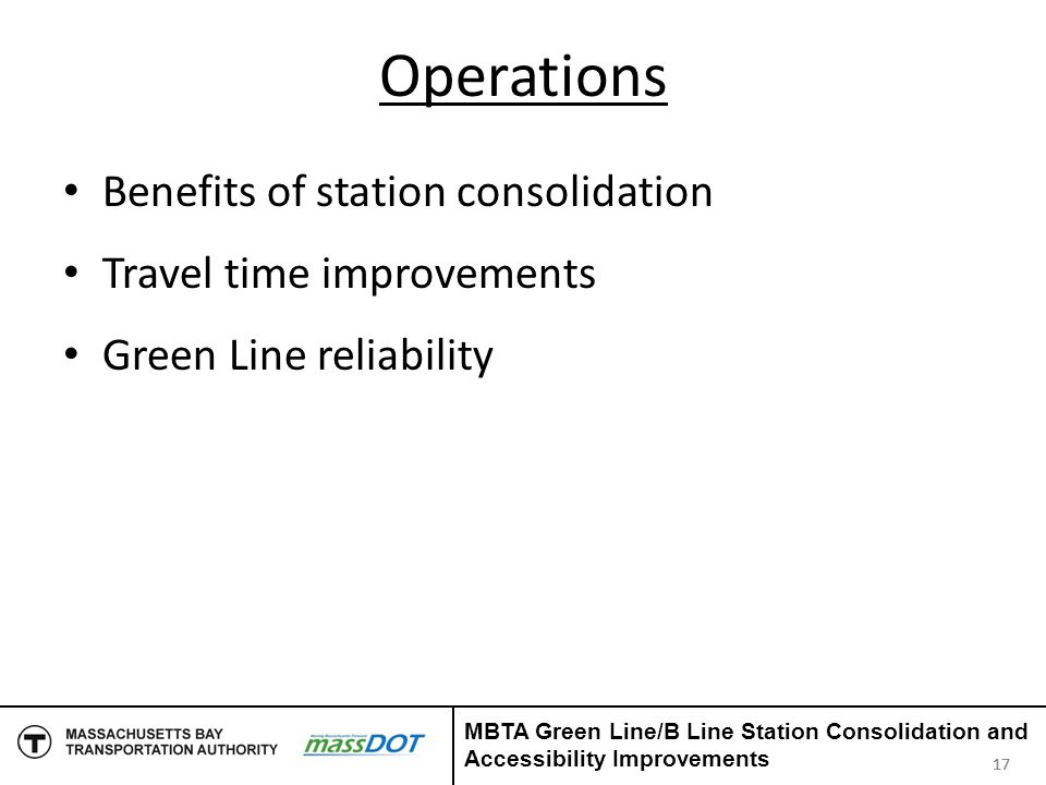 Operations Benefits of station consolidation Travel time improvements Green Line reliability 17 MBTA Green Line/B Line Station Consolidation and Acces