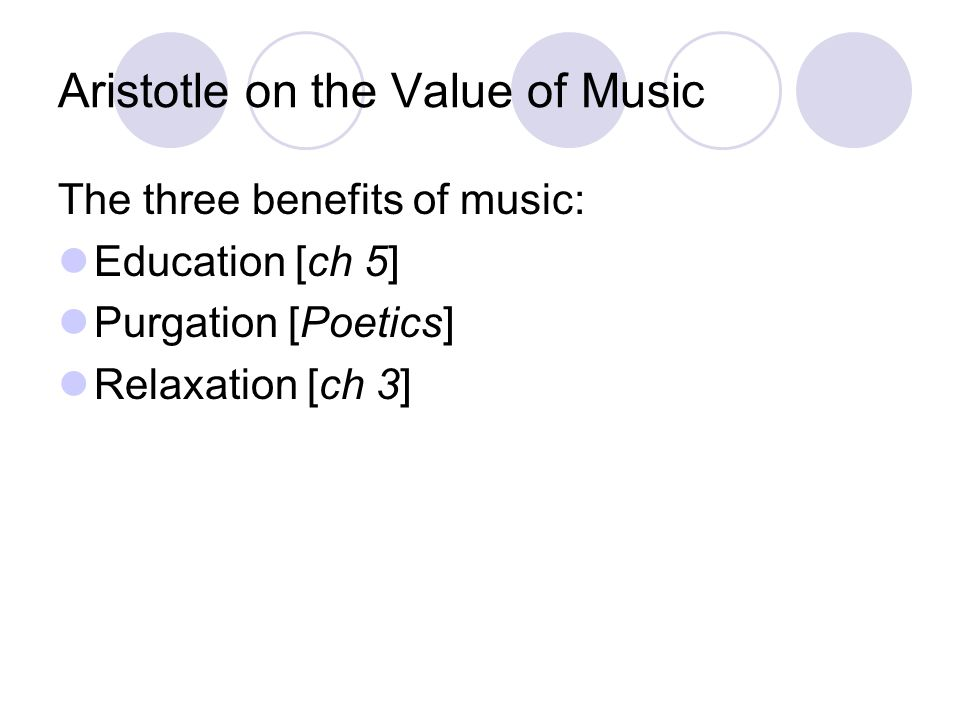 Aristotle on the Value of Music The three benefits of music: Education [ch 5] Purgation [Poetics] Relaxation [ch 3]