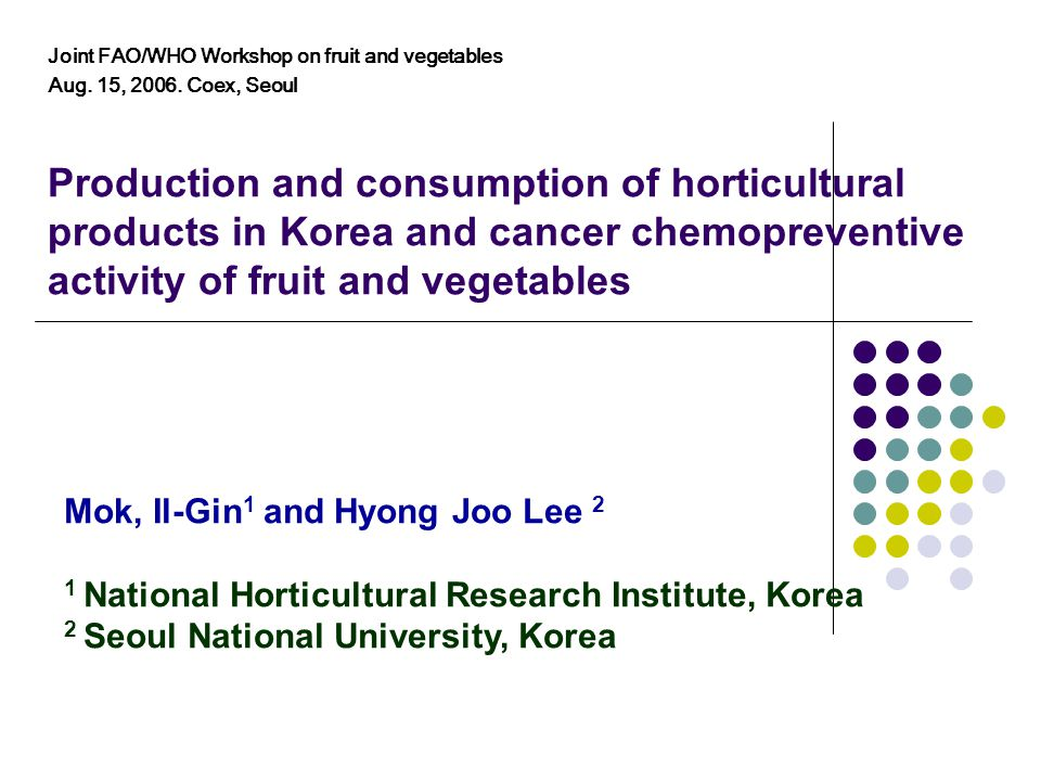 Production and consumption of horticultural products in Korea and cancer chemopreventive activity of fruit and vegetables Mok, Il-Gin 1 and Hyong Joo Lee 2 1 National Horticultural Research Institute, Korea 2 Seoul National University, Korea Joint FAO/WHO Workshop on fruit and vegetables Aug.