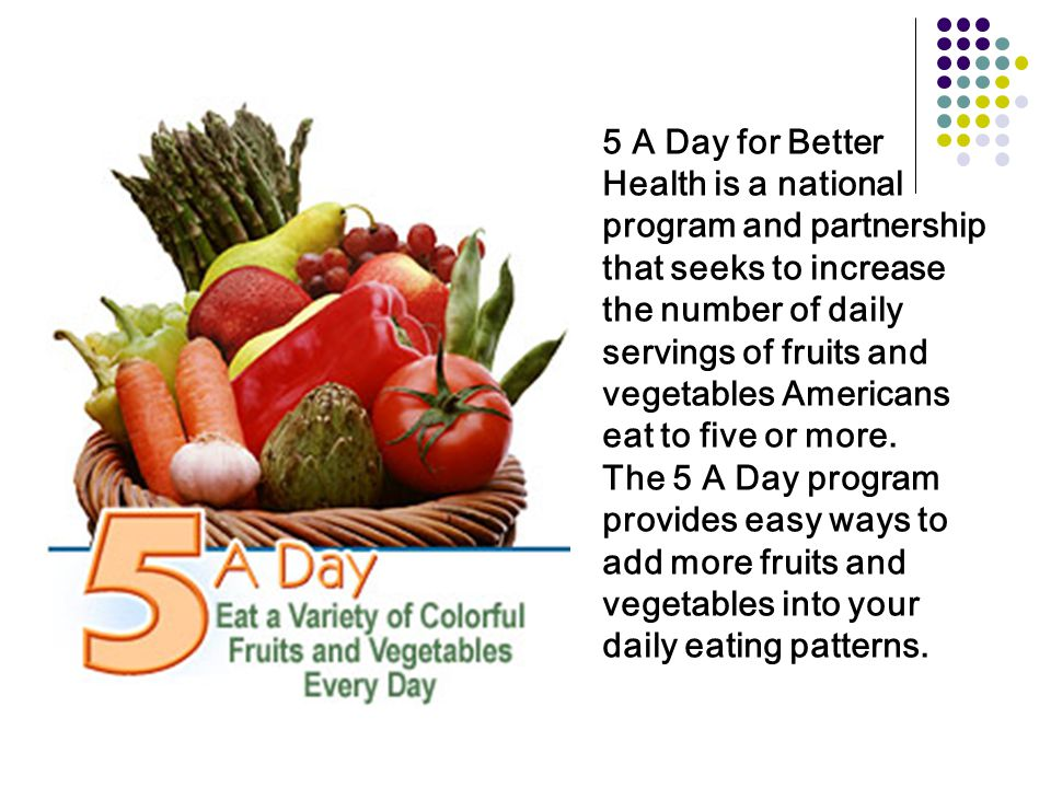 5 A Day for Better Health is a national program and partnership that seeks to increase the number of daily servings of fruits and vegetables Americans eat to five or more.
