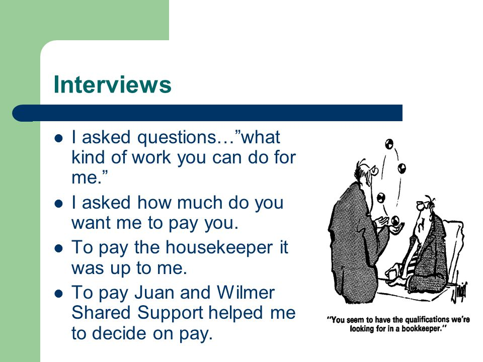Interviews I asked questions… what kind of work you can do for me. I asked how much do you want me to pay you.