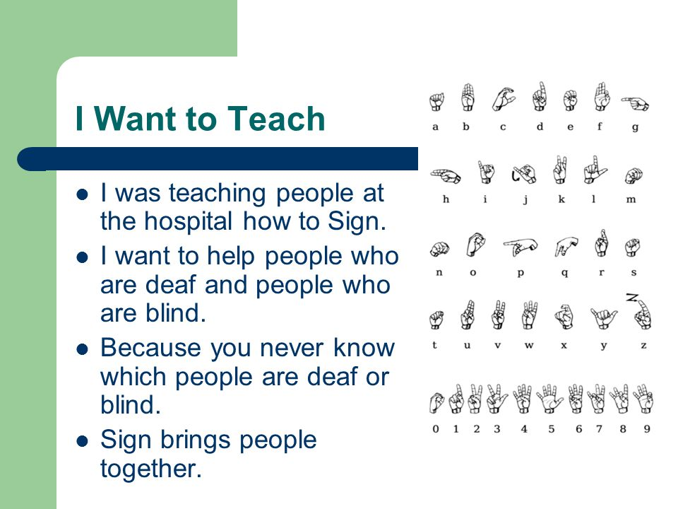 I Want to Teach I was teaching people at the hospital how to Sign.