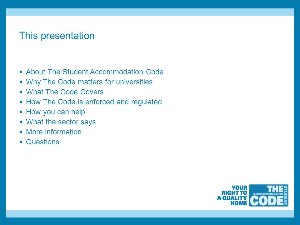 This presentation  About The Student Accommodation Code  Why The Code matters for universities  What The Code Covers  How The Code is enforced and regulated  How you can help  What the sector says  More information  Questions