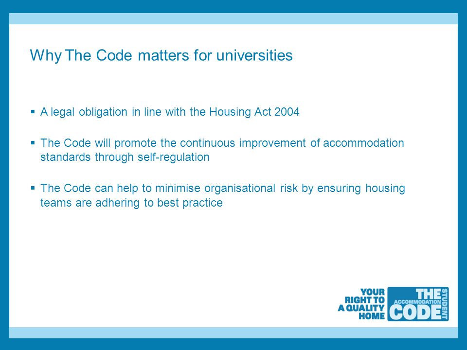Why The Code matters for universities  A legal obligation in line with the Housing Act 2004  The Code will promote the continuous improvement of accommodation standards through self-regulation  The Code can help to minimise organisational risk by ensuring housing teams are adhering to best practice