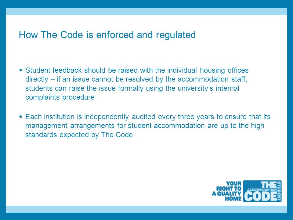 How The Code is enforced and regulated  Student feedback should be raised with the individual housing offices directly – if an issue cannot be resolved by the accommodation staff, students can raise the issue formally using the university's internal complaints procedure  Each institution is independently audited every three years to ensure that its management arrangements for student accommodation are up to the high standards expected by The Code