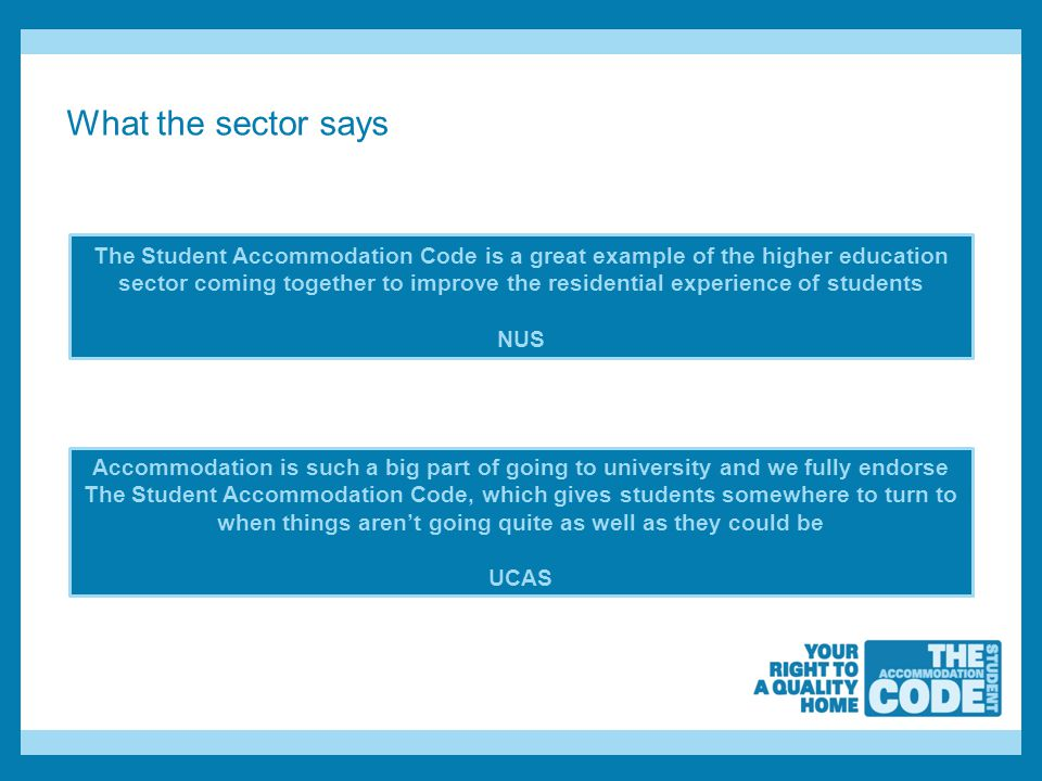 What the sector says The Student Accommodation Code is a great example of the higher education sector coming together to improve the residential experience of students NUS Accommodation is such a big part of going to university and we fully endorse The Student Accommodation Code, which gives students somewhere to turn to when things aren't going quite as well as they could be UCAS