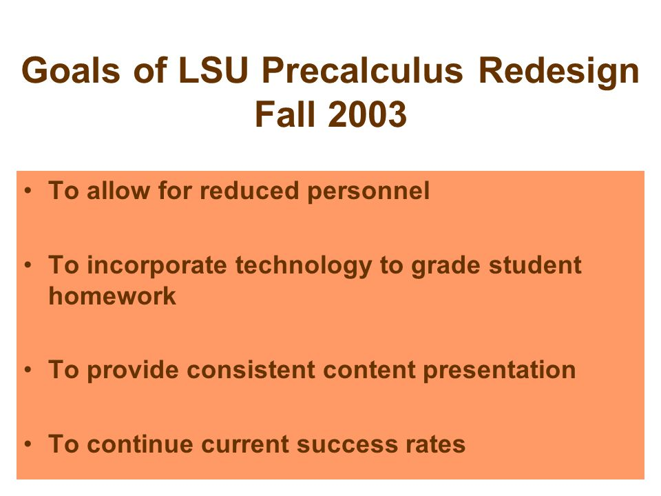 Goals of LSU Precalculus Redesign Fall 2003 To allow for reduced personnel To incorporate technology to grade student homework To provide consistent content presentation To continue current success rates