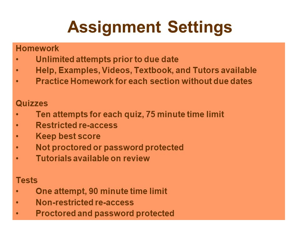 Assignment Settings Homework Unlimited attempts prior to due date Help, Examples, Videos, Textbook, and Tutors available Practice Homework for each section without due dates Quizzes Ten attempts for each quiz, 75 minute time limit Restricted re-access Keep best score Not proctored or password protected Tutorials available on review Tests One attempt, 90 minute time limit Non-restricted re-access Proctored and password protected