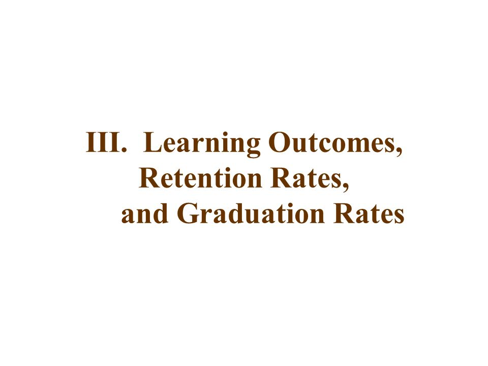 III. Learning Outcomes, Retention Rates, and Graduation Rates
