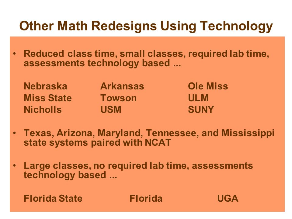 Other Math Redesigns Using Technology Reduced class time, small classes, required lab time, assessments technology based...