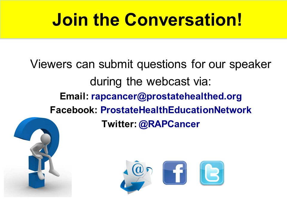 Viewers can submit questions for our speaker during the webcast via: Email: rapcancer@prostatehealthed.org Facebook: ProstateHealthEducationNetwork Twitter: @RAPCancer Join the Conversation!