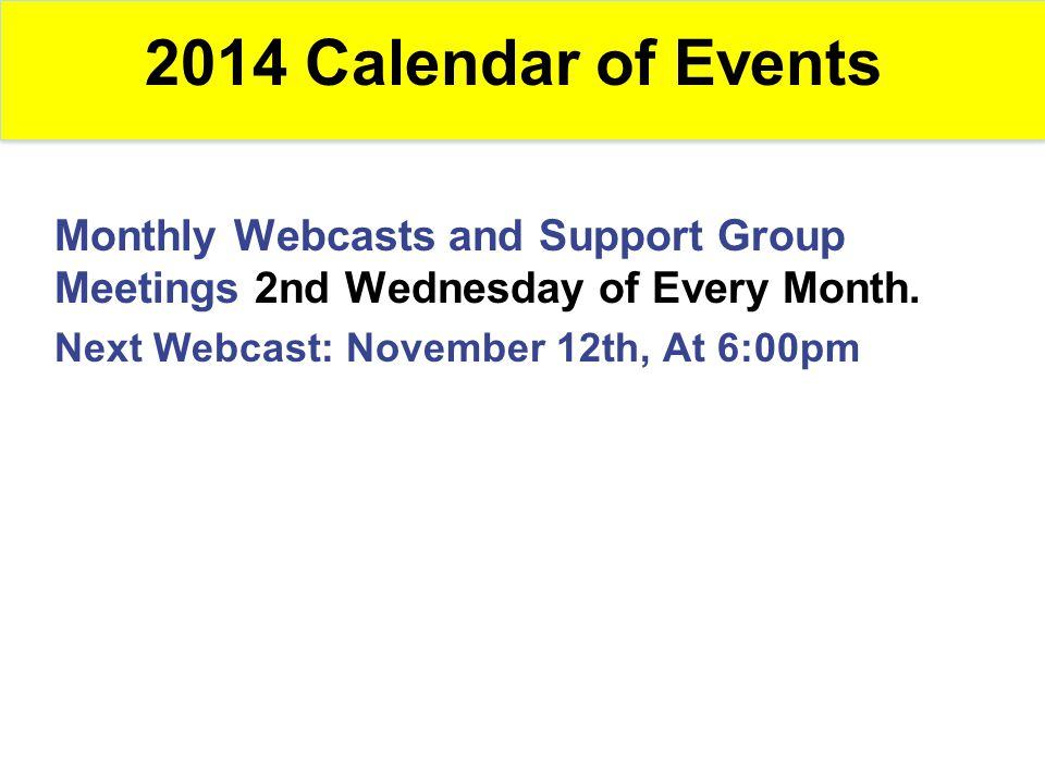 2014 Calendar of Events Monthly Webcasts and Support Group Meetings 2nd Wednesday of Every Month. Next Webcast: November 12th, At 6:00pm