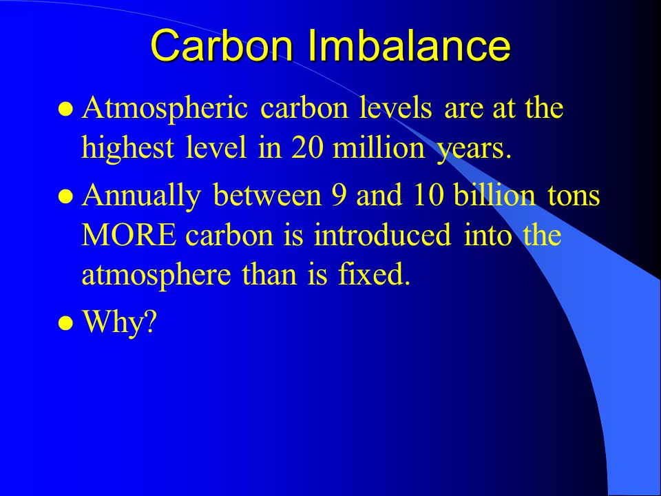Carbon Imbalance l Atmospheric carbon levels are at the highest level in 20 million years.