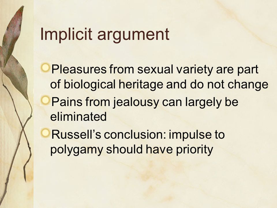 Implicit argument Pleasures from sexual variety are part of biological heritage and do not change Pains from jealousy can largely be eliminated Russel