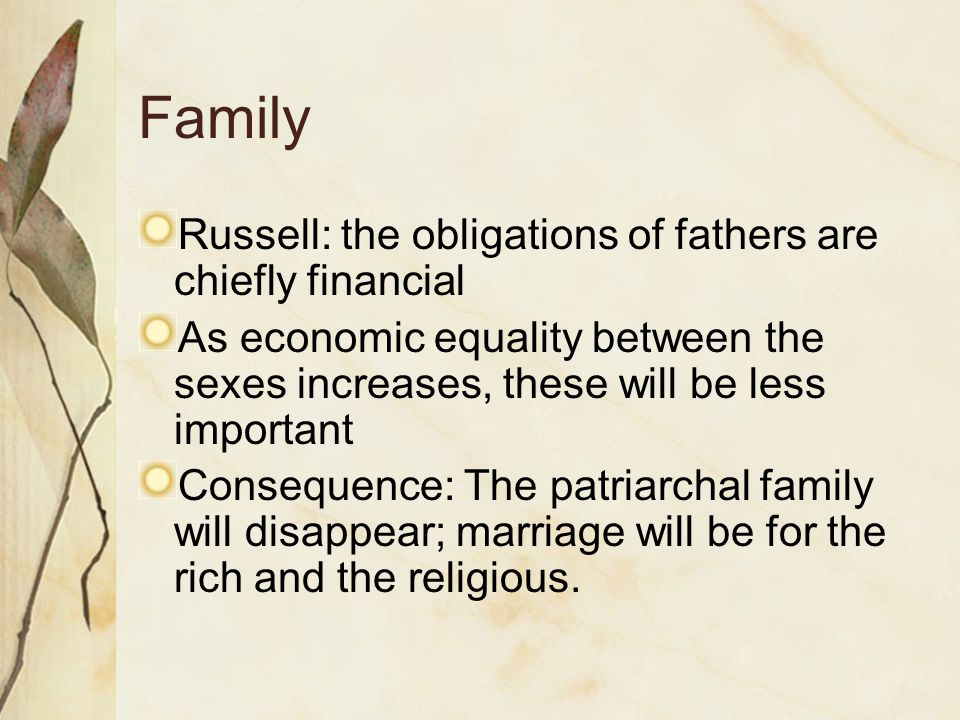 Family Russell: the obligations of fathers are chiefly financial As economic equality between the sexes increases, these will be less important Consequence: The patriarchal family will disappear; marriage will be for the rich and the religious.