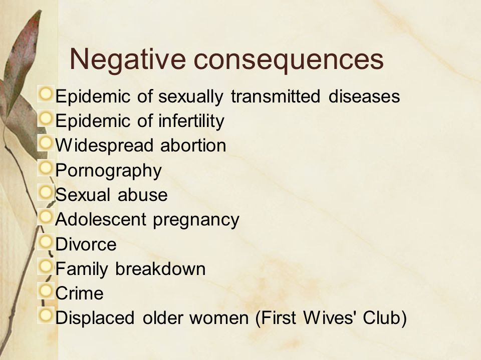 Negative consequences Epidemic of sexually transmitted diseases Epidemic of infertility Widespread abortion Pornography Sexual abuse Adolescent pregnancy Divorce Family breakdown Crime Displaced older women (First Wives Club)