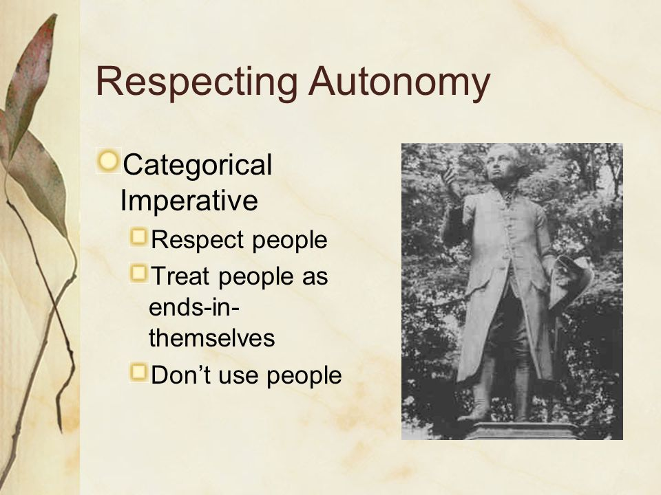 Respecting Autonomy Categorical Imperative Respect people Treat people as ends-in- themselves Don't use people