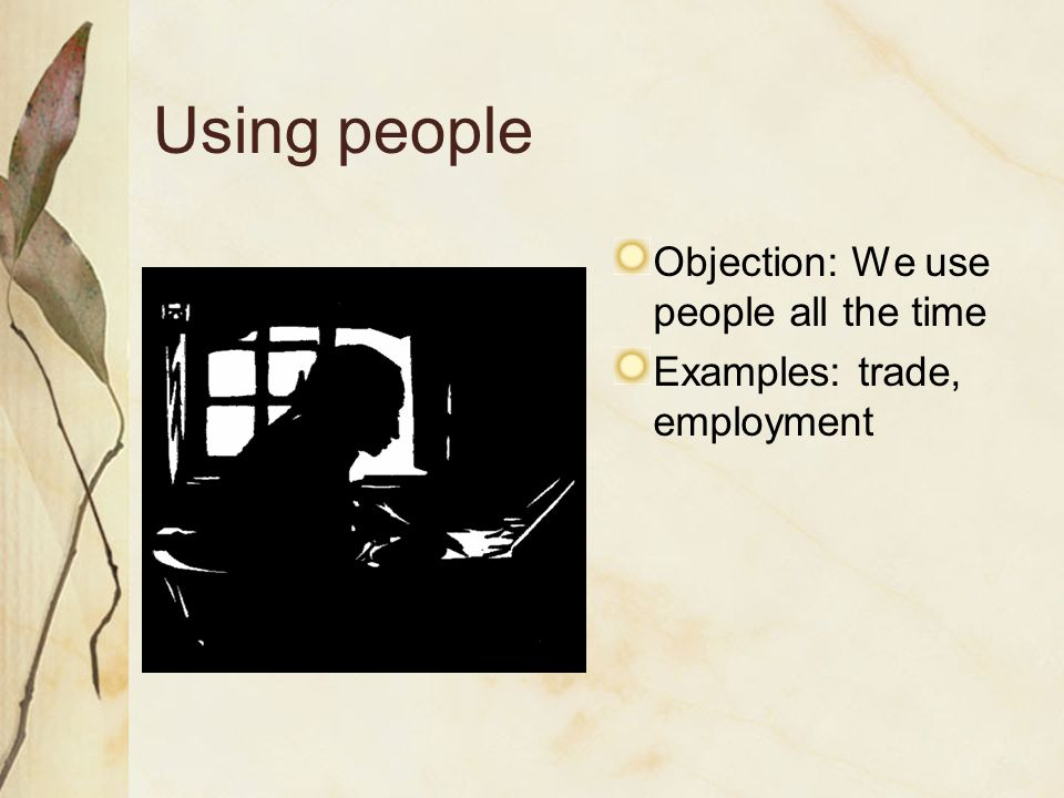 Using people Objection: We use people all the time Examples: trade, employment